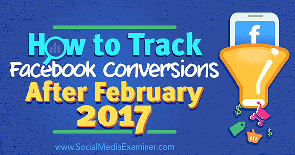 How to Track Facebook Conversions After February 2017 by Charlie Lawrance on Social Media Examiner.