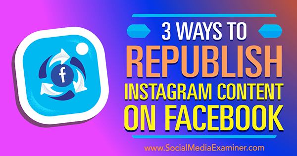 3 Ways to Republish Instagram Content on Facebook by Gillon Hunter on Social Media Examiner.