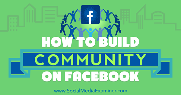 How to Build Community on Facebook by Lizzie Davey on Social Media Examiner.