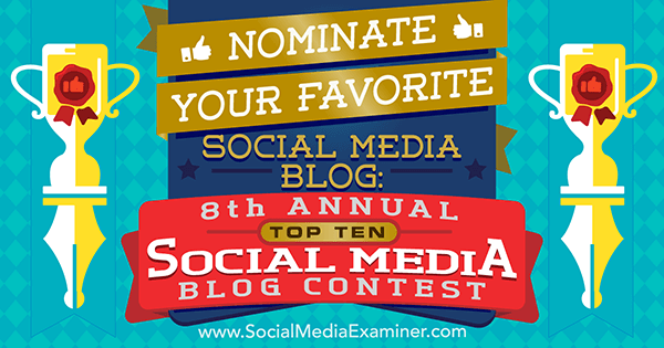 Nominate your favorite social media blog in Social Media Examiner's 8th Annual Top 10 Social Media Blog Contest.