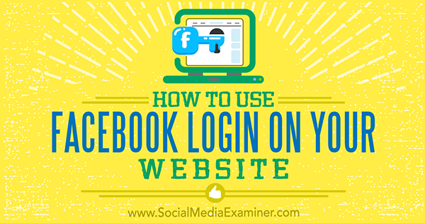 How to Use Facebook Login on Your Website by Peter Szanto on Social Media Examiner.