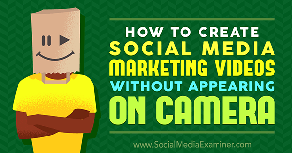 How to Create Social Media Marketing Videos Without Appearing On Camera by Megan O'Neill on Social Media Examiner.