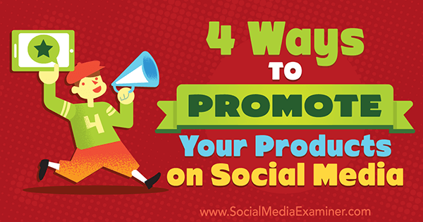 4 Ways to Promote Your Products on Social Media by Michelle Polizzi on Social Media Examiner.