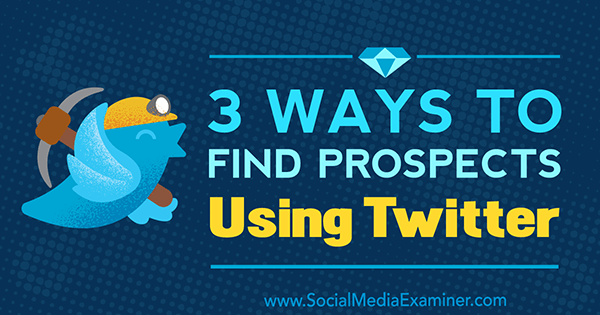 3 Ways to Find Prospects Using Twitter by Andrew Pickering on Social Media Examiner.