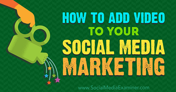 How to Add Video to Your Social Media Marketing by Alex York on Social Media Examiner.