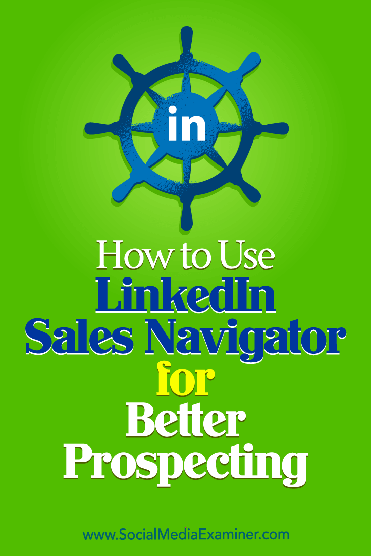 How to Use LinkedIn Sales Navigator for Better Prospecting by Viveka Von Rosen on Social Media Examiner.