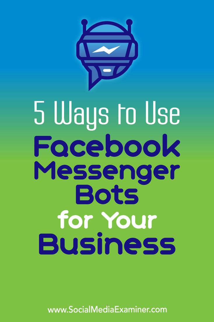 5 Ways to Use Facebook Messenger Bots for Your Business by Ana Gotter on Social Media Examiner.