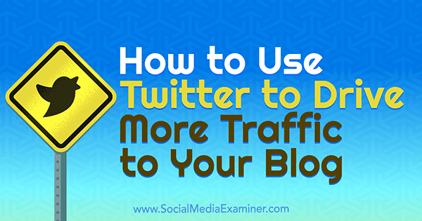 How to Use Twitter to Drive More Traffic to Your Blog by Andrew Pickering on Social Media Examiner.