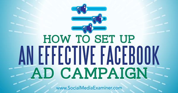 How to Set Up an Effective Facebook Ad Campaign by Charlie Lawrance on Social Media Examiner.