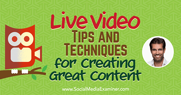Live Video: Tips and Techniques for Creating Great Content featuring insights from Alex Kahn on the Social Media Marketing Podcast.