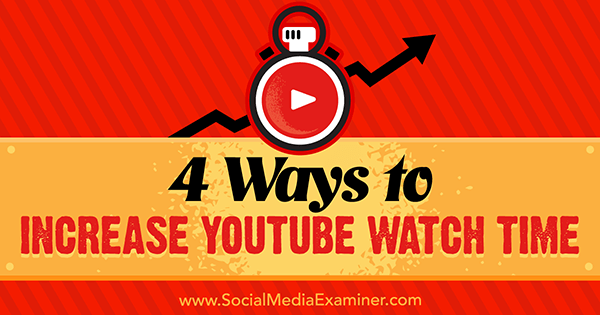 4 Ways to Increase YouTube Watch Time by Eric Sachs on Social Media Examiner.