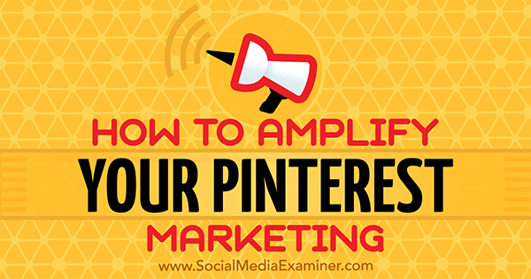 How to Amplify Your Pinterest Marketing by Jonathan Chan on Social Media Examiner.