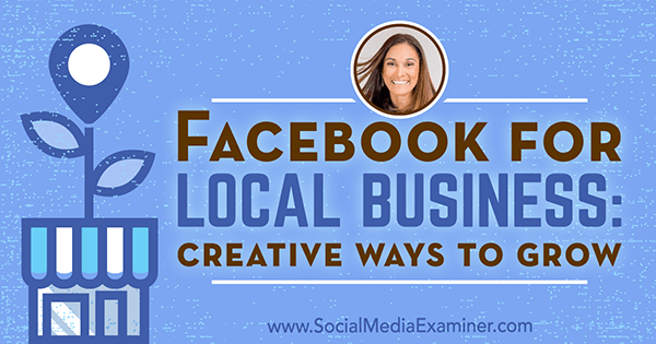 Facebook for Local Business: Creative Ways to Grow featuring insights from Anissa Holmes on the Social Media Marketing Podcast.