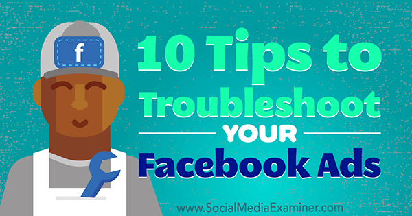 10 Tips to Troubleshoot Your Facebook Ads by Julia Bramble on Social Media Examiner.