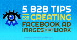 5 B2B Tips for Creating Facebook Ad Images That Work