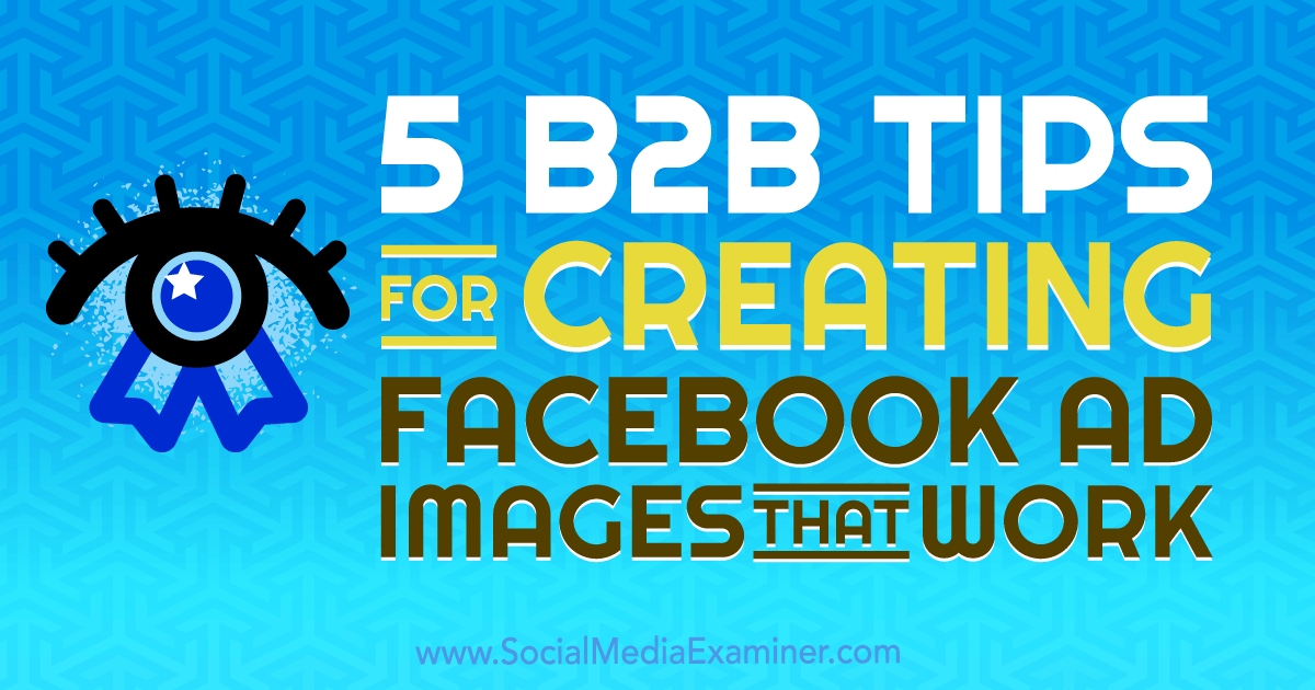 5 B2B Tips for Creating Facebook Ad Images That Work by Nadya Khoja on Social Media Examiner.