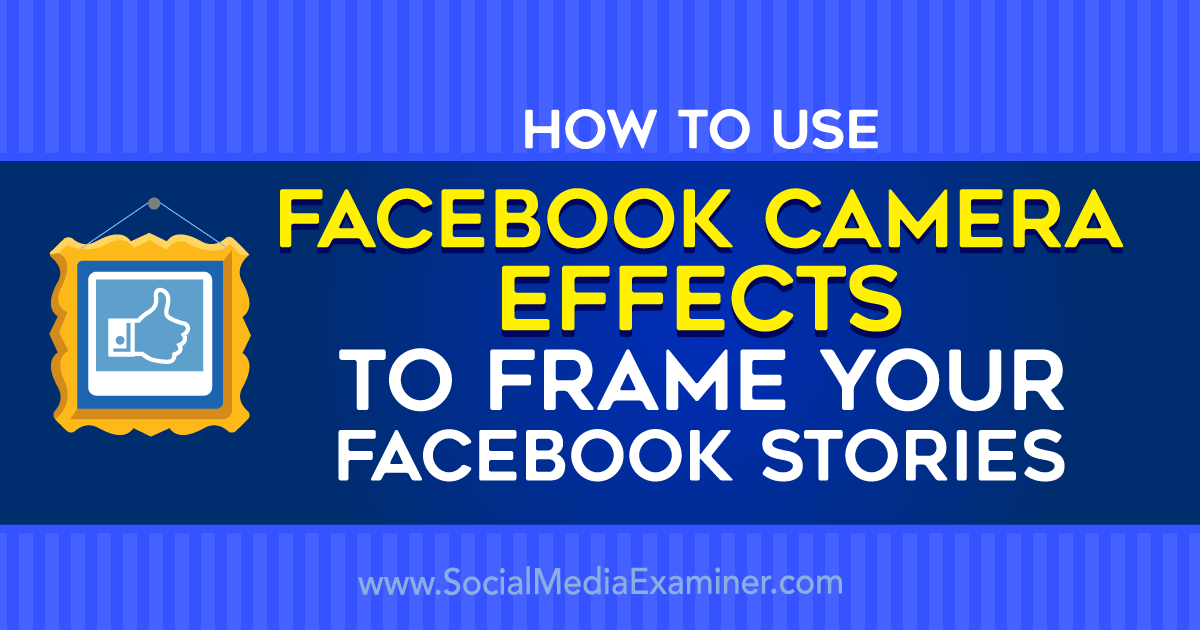How to Use Facebook Camera Effects to Frame Your Facebook