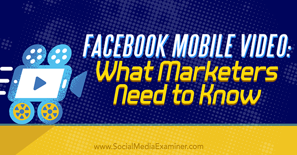 Facebook Mobile Video: What Marketers Need to Know by Mari Smith on Social Media Examiner.