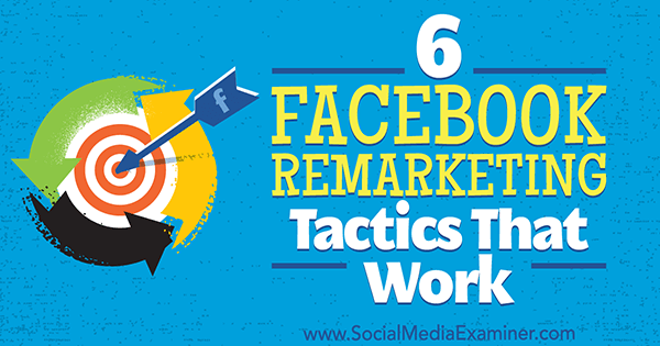 6 Facebook Remarketing Tactics That Work by Karola Karlson on Social Media Examiner.