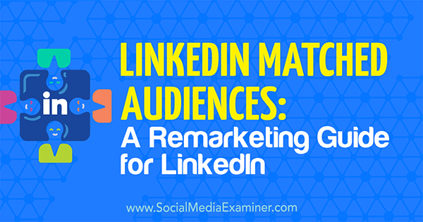 LinkedIn Matched Audiences: A Remarketing Guide for LinkedIn by Alexandra Rynne on Social Media Examiner.