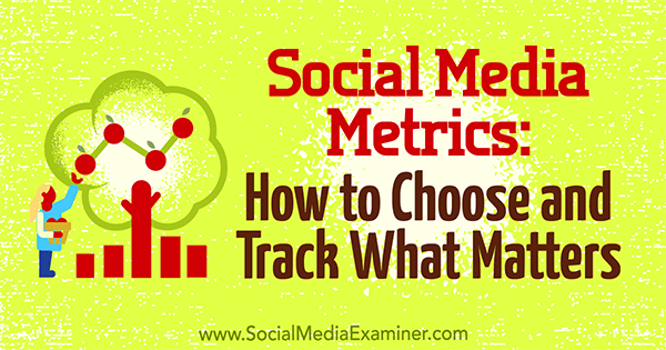 Social Media Metrics: How to Choose and Track What Matters by Eleanor Pierce on Social Media Examiner.
