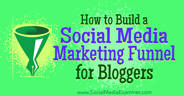 How to Build a Social Media Marketing Funnel for Bloggers by Cas McCullough on Social Media Examiner.