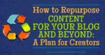 How to Repurpose Content for Your Blog and Beyond: A Plan for Creators