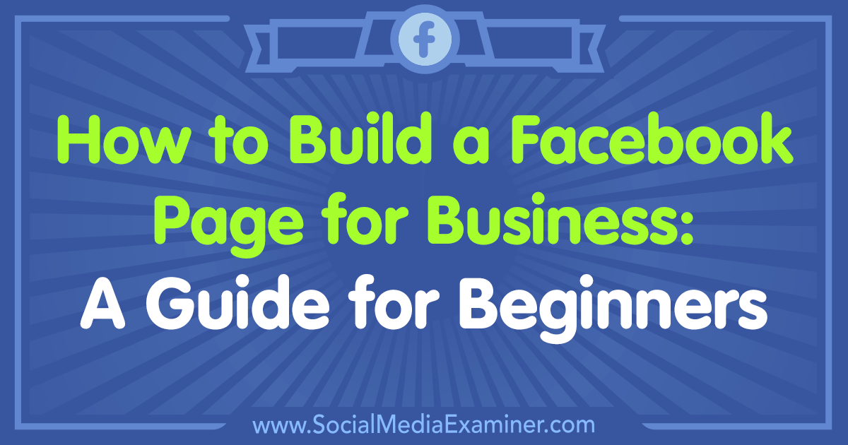 How to Build a Facebook Page for Business: A Guide for Beginners by Tammy Cannon on Social Media Examiner.