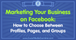 Marketing Your Business on Facebook: How to Choose Between Profiles, Pages, and Groups