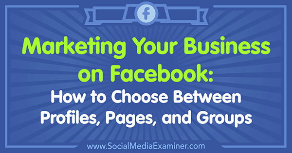 Marketing Your Business on Facebook: How to Choose Between Profiles, Pages, and Groups by Tammy Cannon on Social Media Examiner.