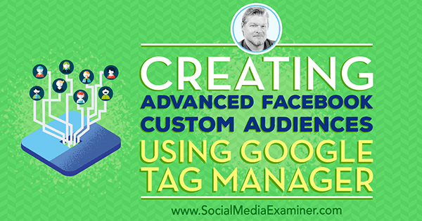 Creating Advanced Facebook Custom Audiences Using Google Tag Manager featuring insights from Chris Mercer on the Social Media Marketing Podcast.