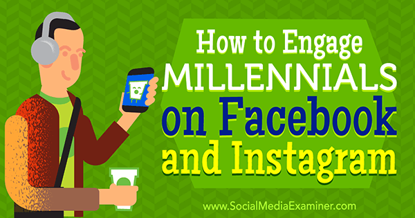 How to Engage Millennials on Facebook and Instagram by Mari Smith on Social Media Examiner.