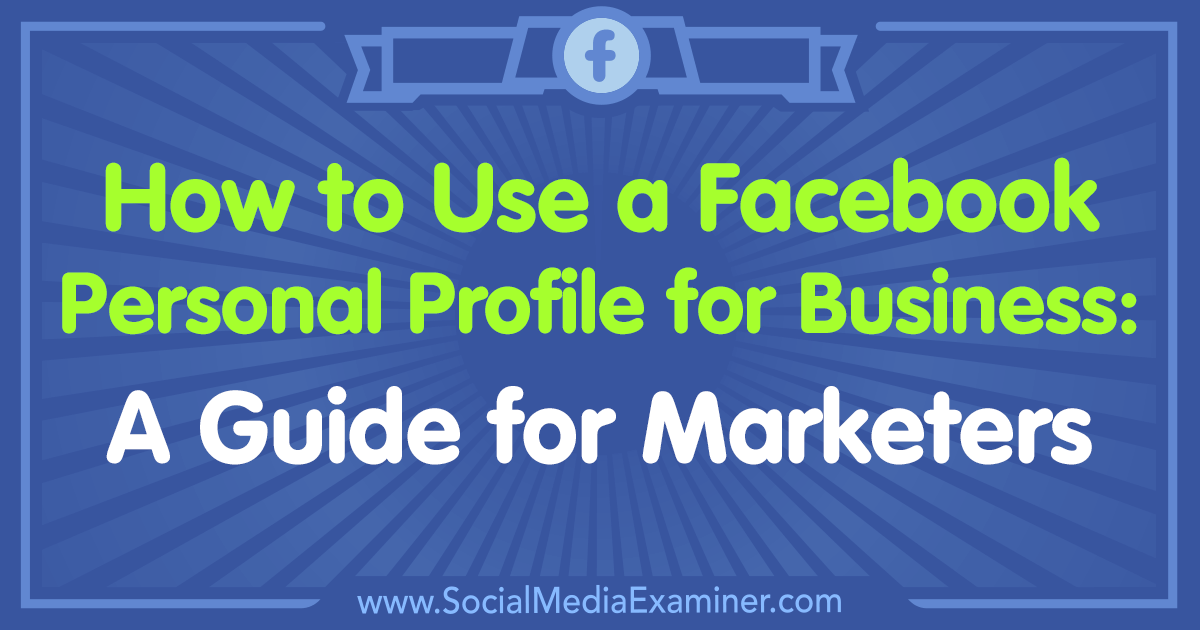 How to Use a Facebook Personal Profile for Business: A Guide for Marketers by Tammy Cannon on Social Media Examiner.