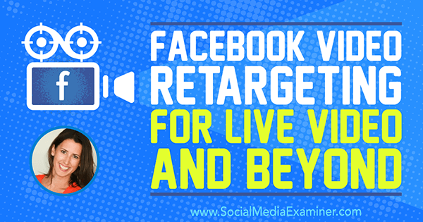 Facebook Video Retargeting for Live Video and Beyond featuring insights from Amanda Bond on the Social Media Marketing Podcast.