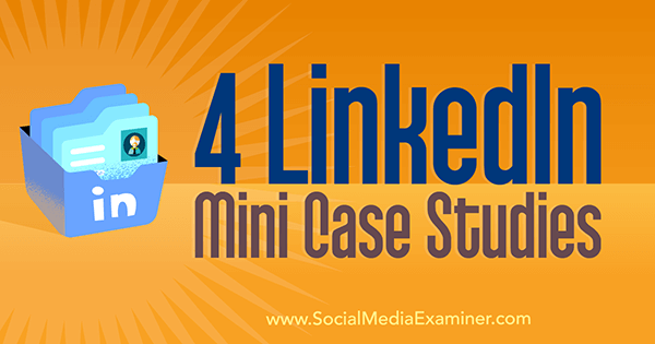 4 LinkedIn Mini Case Studies by Oren Greenberg on Social Media Examiner.