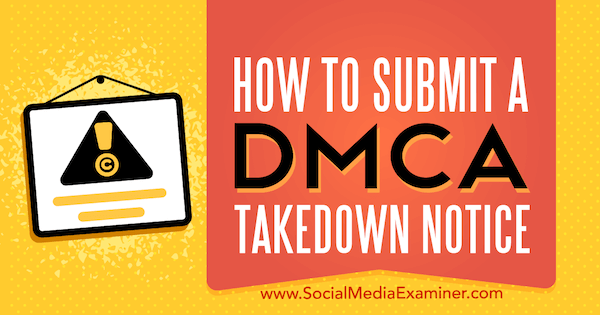 how to submit a dmca takedown notice by ana gotter on social media examiner