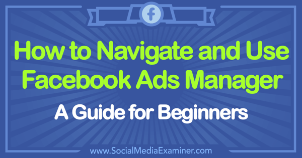 How to Use Facebook Ads Manager: A Guide for Beginners by Tammy Cannon on Social Media Examiner.