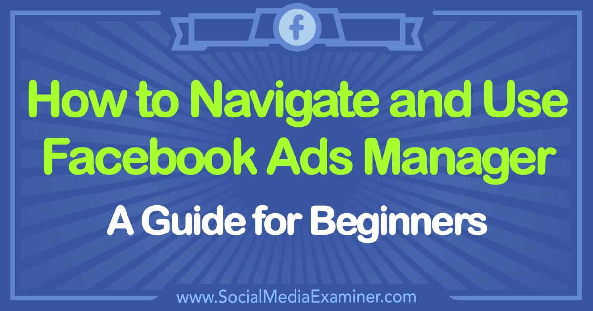 how to use facebook ads manager a guide for beginners social rh socialmediaexaminer com facebook guide for beginners 2018 facebook beginner's guide