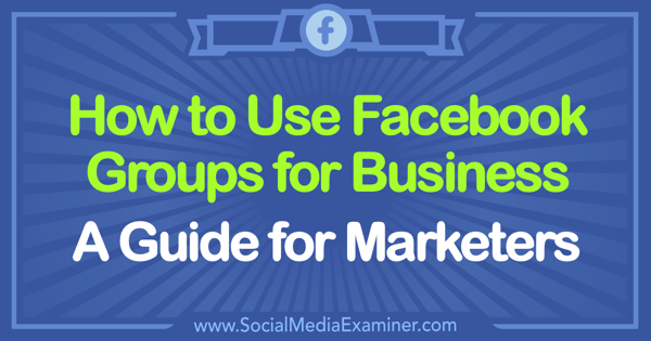How to Use Facebook Groups for Business: A Guide for Marketers by Tammy Cannon on Social Media Examiner.