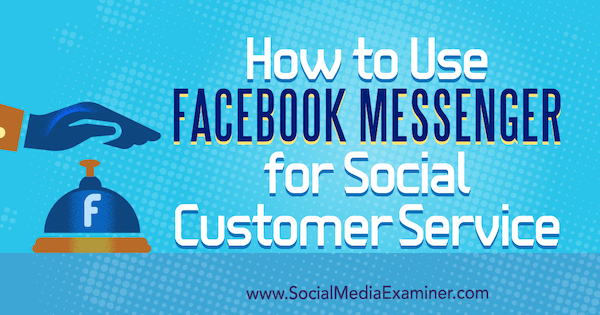 How to Use Facebook Messenger for Social Customer Service by Mari Smith on Social Media Examiner.