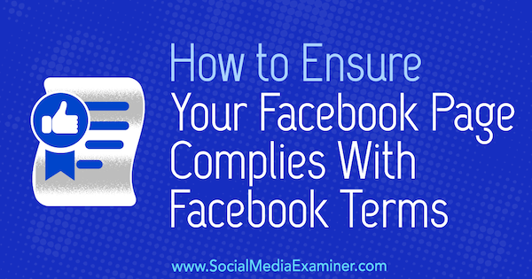 How to Ensure Your Facebook Page Complies With Facebook Terms by Sarah Kornblett on Social Media Examiner.