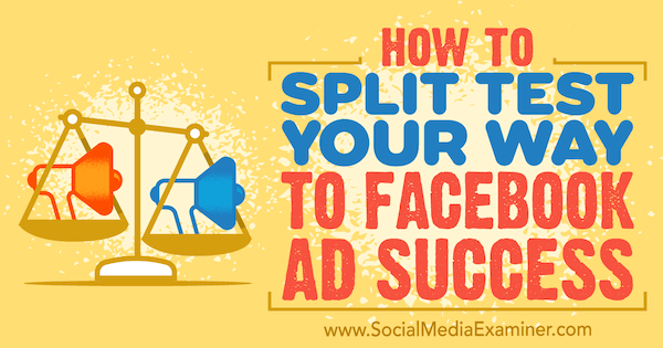 How to Split Test Your Way to Facebook Ads Success by Azriel Ratz on Social Media Examiner.
