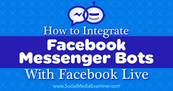 How to Integrate Facebook Messenger Bots With Facebook Live by Luria Petrucci on Social Media Examiner.