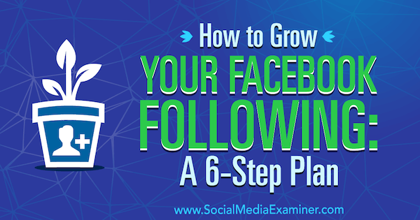 How to Grow Your Facebook Following: A 6-Step Plan by Daniel Knowlton on Social Media Examiner.