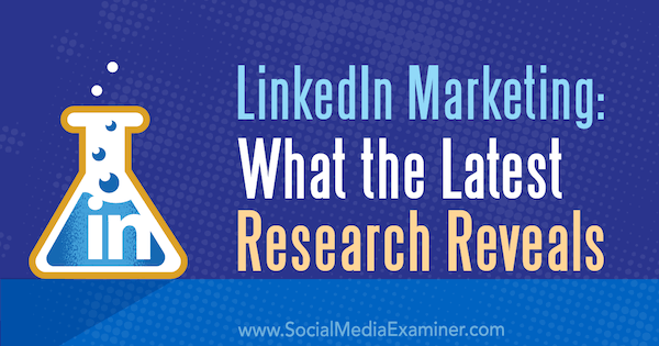 LinkedIn Marketing: What the Latest Research Reveals by Michelle Krasniak on Social Media Examiner.