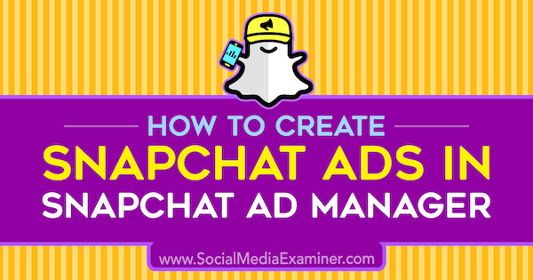 How to Create Snapchat Ads in Snapchat Ad Manager by Shaun Ayala on Social Media Examiner.