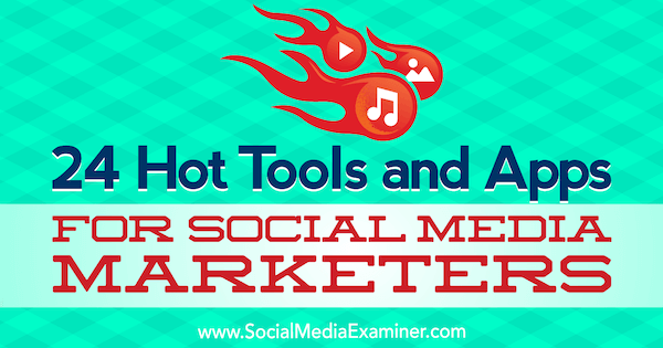 24 Hot Tools and Apps for Social Media Marketers by Michael Stelzner on Social Media Examiner.
