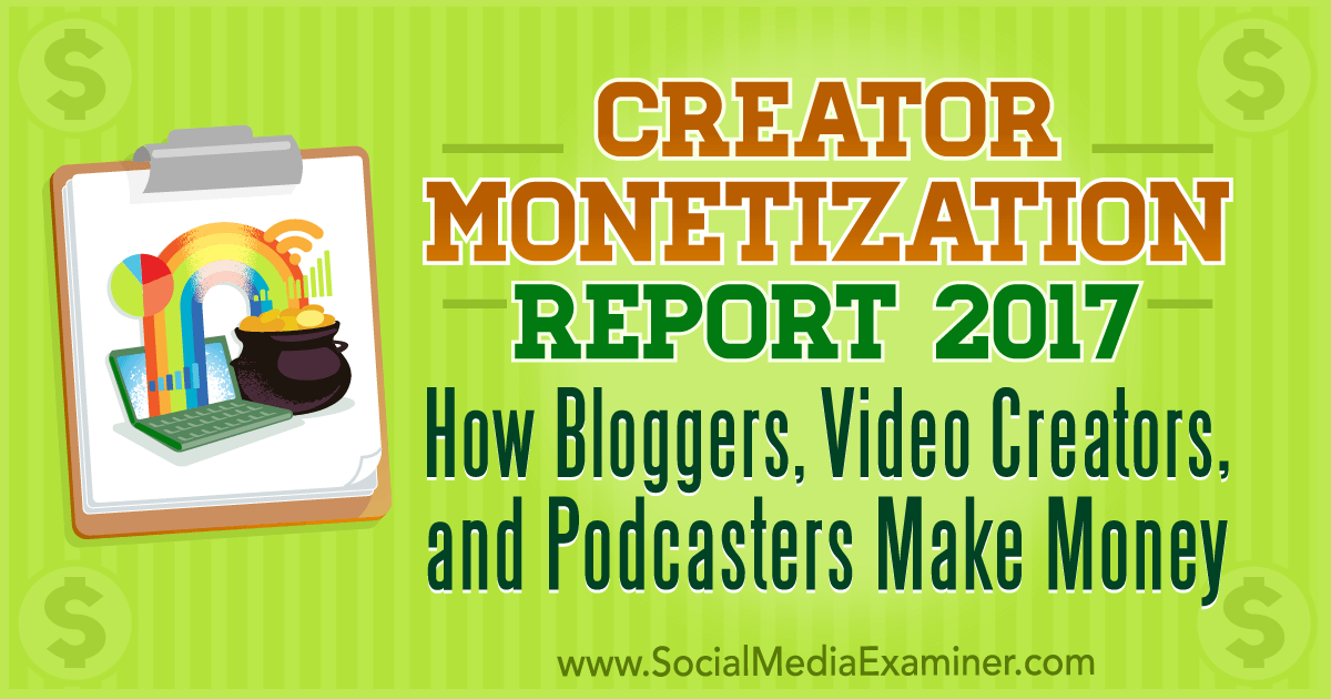 http://www.socialmediaexaminer.com/creator-monetization-report-2017-how-bloggers-video-creators-podcasters-make-money/