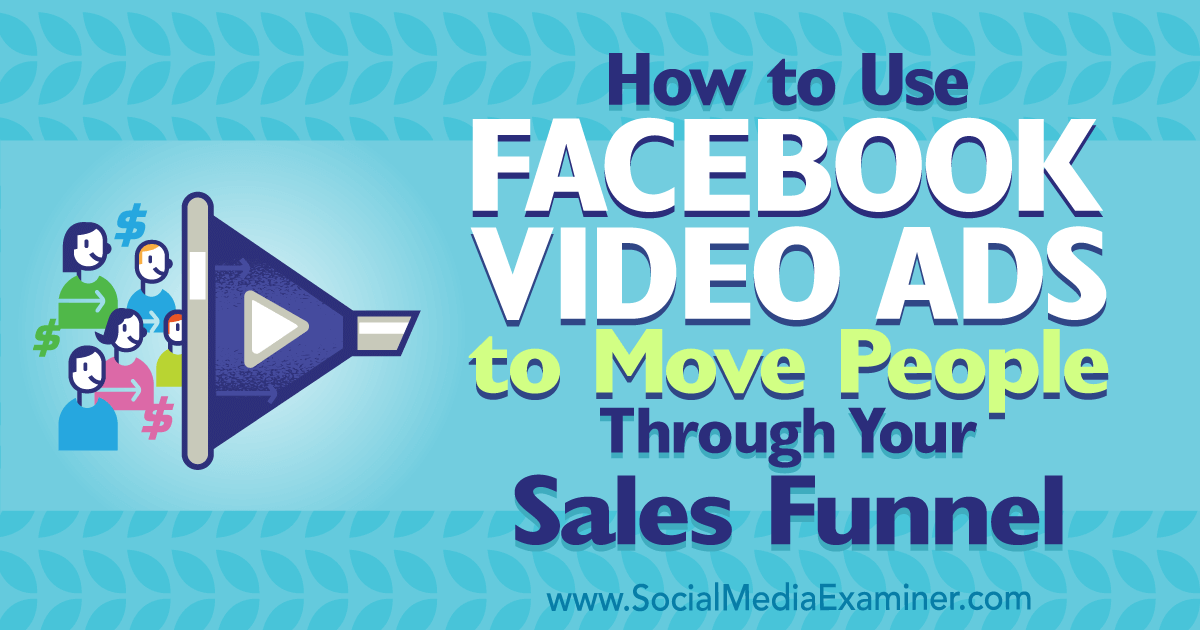 How to Use Facebook Video Ads to Move People Through Your Sales Funnel : Social Media Examiner