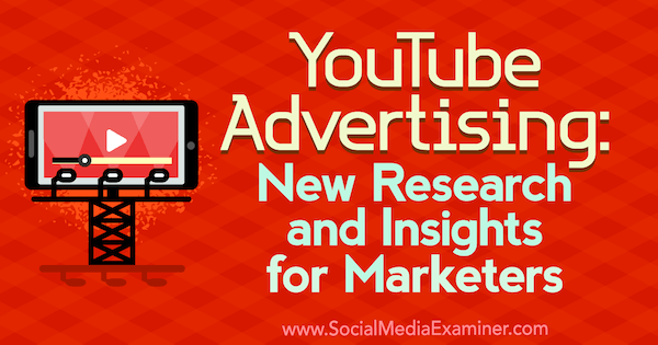 YouTube Advertising: New Research and Insights for Marketers by Michelle Krasniak on Social Media Examiner.